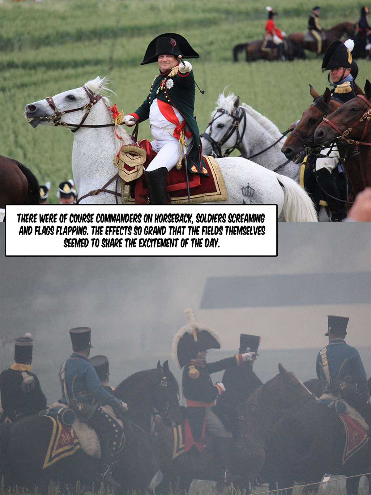 There were of course commanders on horseback, soldiers screaming and flags flapping. The effects so grand that the fields themselves seemed to share the excitement of the day.
